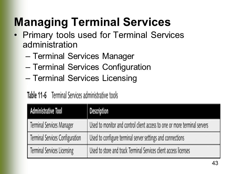 43 Managing Terminal Services Primary tools used for Terminal Services administration –Terminal Services Manager –Terminal Services Configuration –Terminal Services Licensing