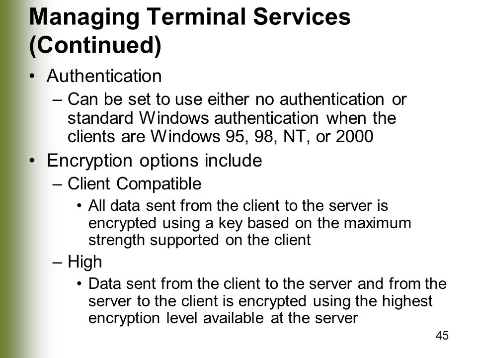 45 Managing Terminal Services (Continued) Authentication –Can be set to use either no authentication or standard Windows authentication when the clients are Windows 95, 98, NT, or 2000 Encryption options include –Client Compatible All data sent from the client to the server is encrypted using a key based on the maximum strength supported on the client –High Data sent from the client to the server and from the server to the client is encrypted using the highest encryption level available at the server