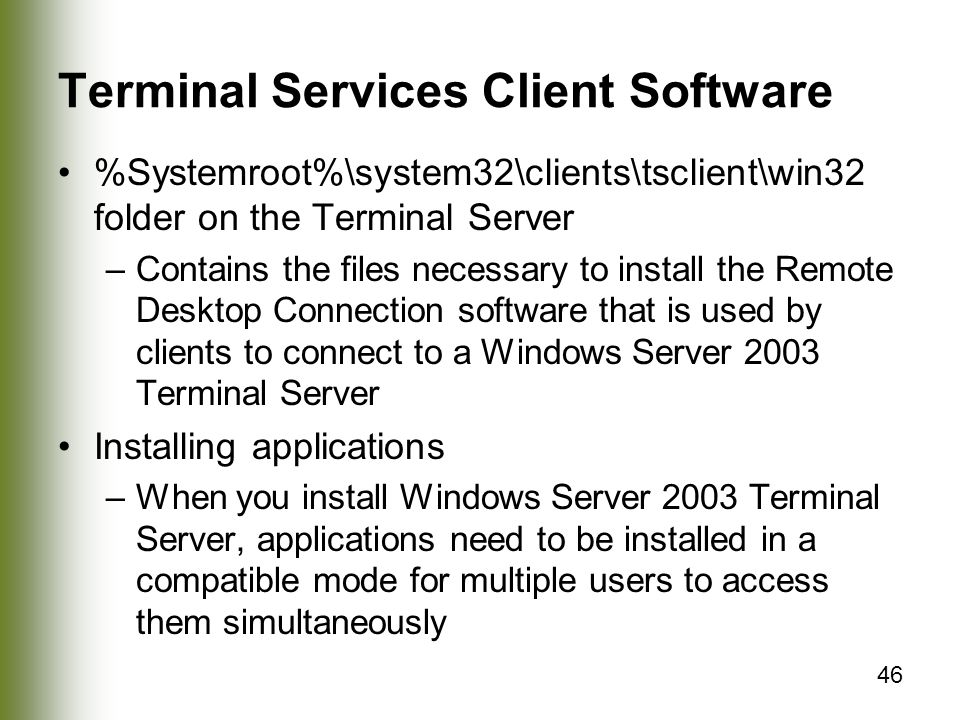 46 Terminal Services Client Software %Systemroot%\system32\clients\tsclient\win32 folder on the Terminal Server –Contains the files necessary to install the Remote Desktop Connection software that is used by clients to connect to a Windows Server 2003 Terminal Server Installing applications –When you install Windows Server 2003 Terminal Server, applications need to be installed in a compatible mode for multiple users to access them simultaneously
