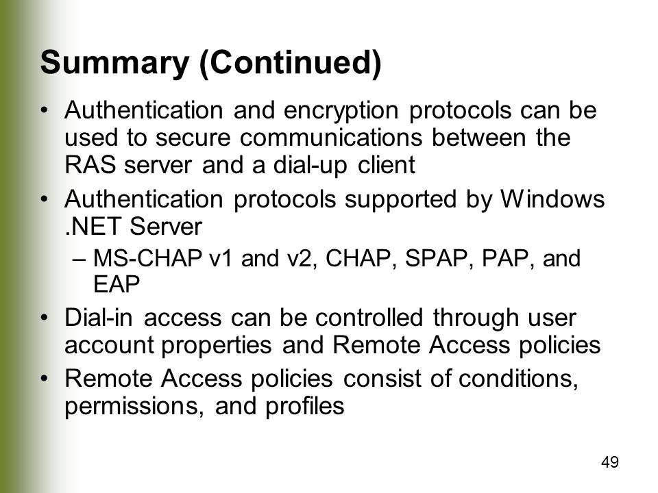 49 Summary (Continued) Authentication and encryption protocols can be used to secure communications between the RAS server and a dial-up client Authentication protocols supported by Windows.NET Server –MS-CHAP v1 and v2, CHAP, SPAP, PAP, and EAP Dial-in access can be controlled through user account properties and Remote Access policies Remote Access policies consist of conditions, permissions, and profiles