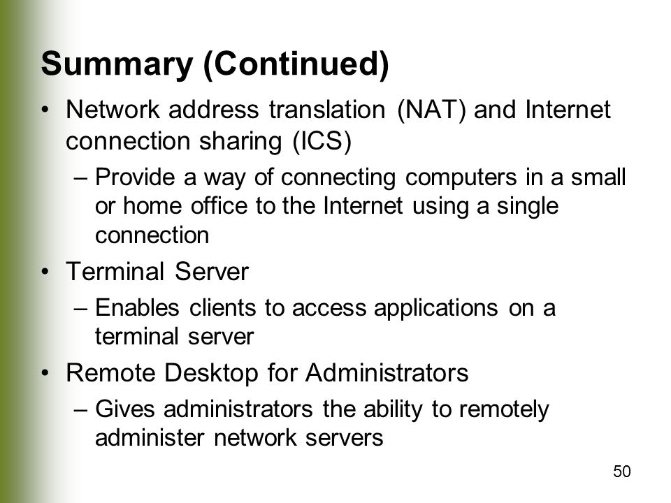 50 Summary (Continued) Network address translation (NAT) and Internet connection sharing (ICS) –Provide a way of connecting computers in a small or home office to the Internet using a single connection Terminal Server –Enables clients to access applications on a terminal server Remote Desktop for Administrators –Gives administrators the ability to remotely administer network servers