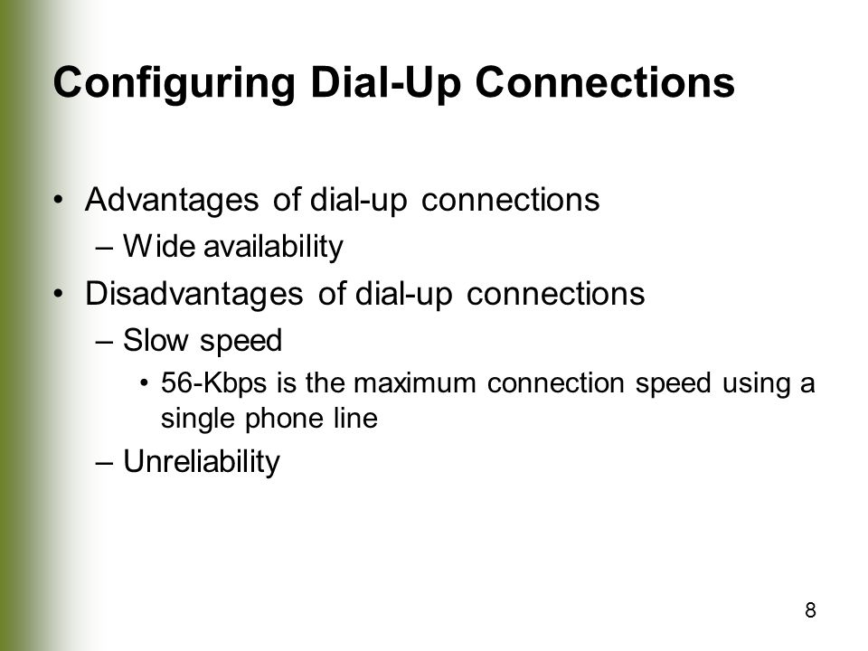 8 Configuring Dial-Up Connections Advantages of dial-up connections –Wide availability Disadvantages of dial-up connections –Slow speed 56-Kbps is the maximum connection speed using a single phone line –Unreliability