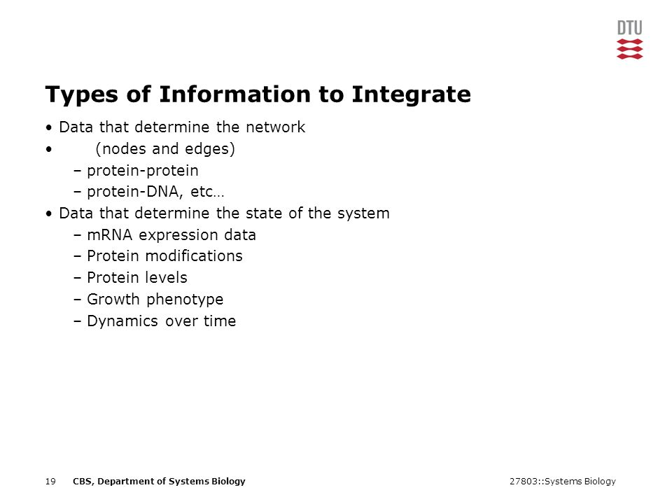 27803::Systems Biology19CBS, Department of Systems Biology Types of Information to Integrate Data that determine the network (nodes and edges) –protein-protein –protein-DNA, etc… Data that determine the state of the system –mRNA expression data –Protein modifications –Protein levels –Growth phenotype –Dynamics over time