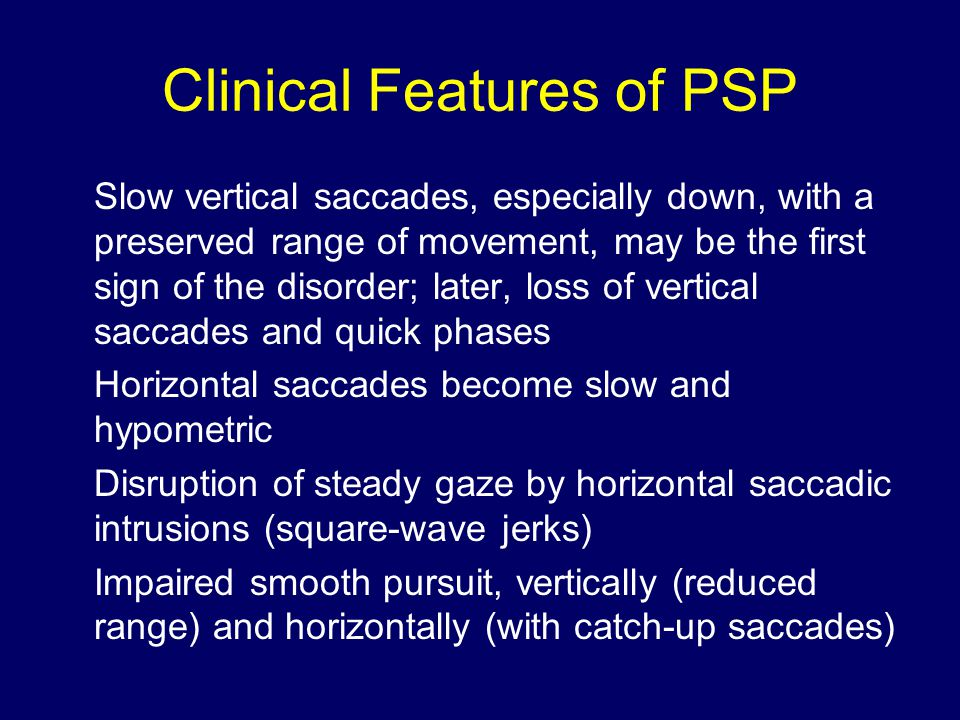 Clinical Features of PSP Slow vertical saccades, especially down, with a preserved range of movement, may be the first sign of the disorder; later, loss of vertical saccades and quick phases Horizontal saccades become slow and hypometric Disruption of steady gaze by horizontal saccadic intrusions (square-wave jerks) Impaired smooth pursuit, vertically (reduced range) and horizontally (with catch-up saccades)
