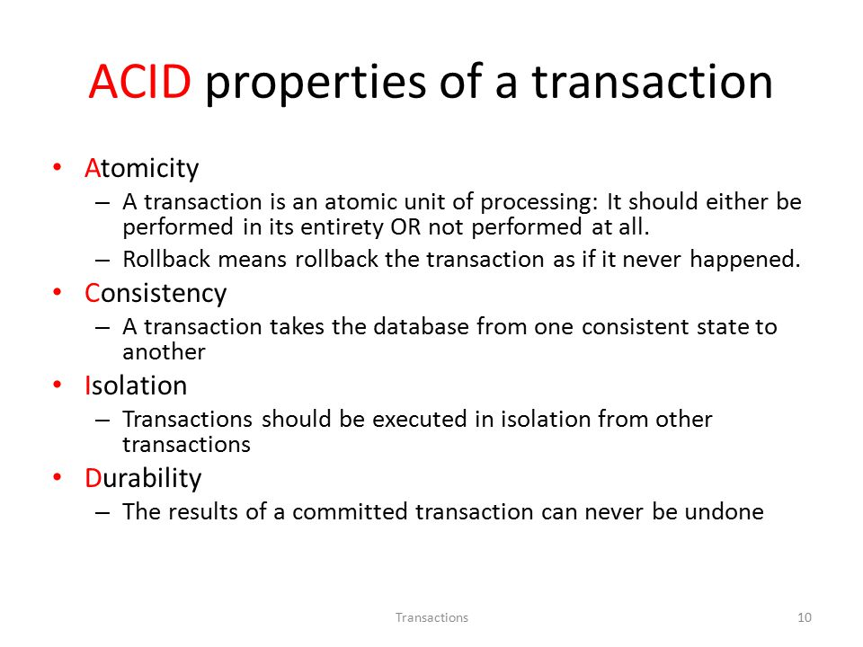 ACID properties of a transaction Atomicity – A transaction is an atomic unit of processing: It should either be performed in its entirety OR not performed at all.