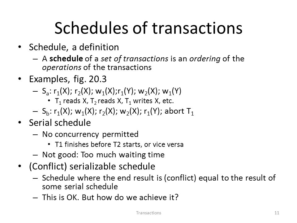 Schedules of transactions Schedule, a definition – A schedule of a set of transactions is an ordering of the operations of the transactions Examples, fig.