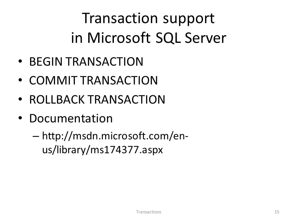 Transaction support in Microsoft SQL Server BEGIN TRANSACTION COMMIT TRANSACTION ROLLBACK TRANSACTION Documentation –   us/library/ms aspx Transactions15