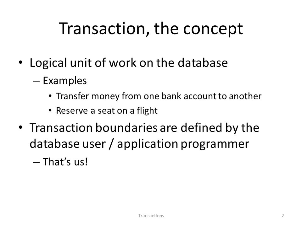 Transaction, the concept Logical unit of work on the database – Examples Transfer money from one bank account to another Reserve a seat on a flight Transaction boundaries are defined by the database user / application programmer – That's us.
