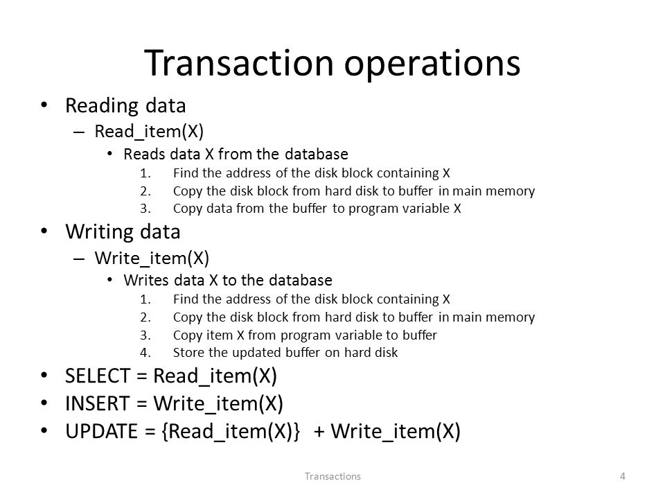 Transaction operations Reading data – Read_item(X) Reads data X from the database 1.Find the address of the disk block containing X 2.Copy the disk block from hard disk to buffer in main memory 3.Copy data from the buffer to program variable X Writing data – Write_item(X) Writes data X to the database 1.Find the address of the disk block containing X 2.Copy the disk block from hard disk to buffer in main memory 3.Copy item X from program variable to buffer 4.Store the updated buffer on hard disk SELECT = Read_item(X) INSERT = Write_item(X) UPDATE = {Read_item(X)} + Write_item(X) 4Transactions