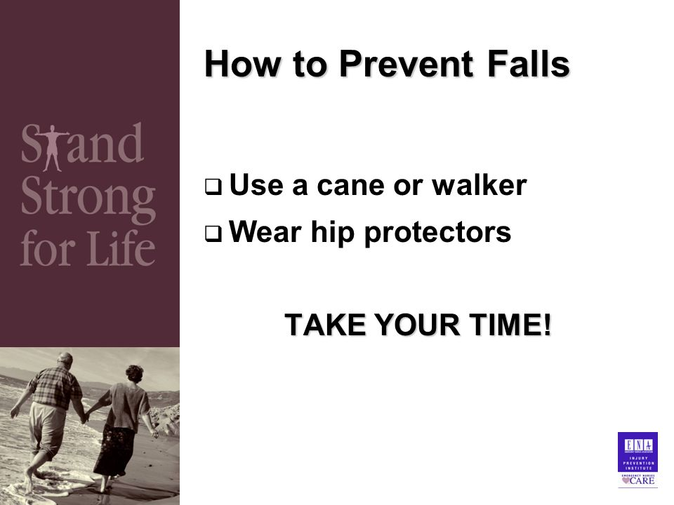 How to Prevent Falls  Use a cane or walker  Wear hip protectors TAKE YOUR TIME!