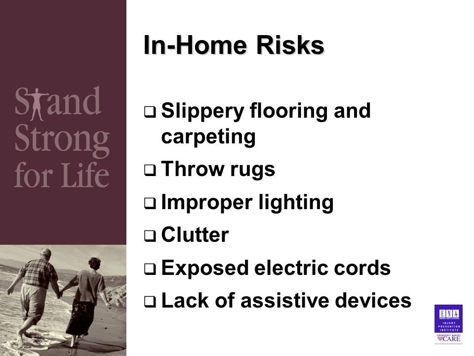 In-Home Risks  Slippery flooring and carpeting  Throw rugs  Improper lighting  Clutter  Exposed electric cords  Lack of assistive devices