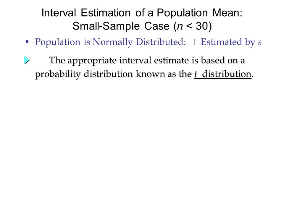 Population is Normally Distributed:  Estimated by s Interval Estimation of a Population Mean: Small-Sample Case (n < 30) The appropriate interval estimate is based on a probability distribution known as the t distribution.