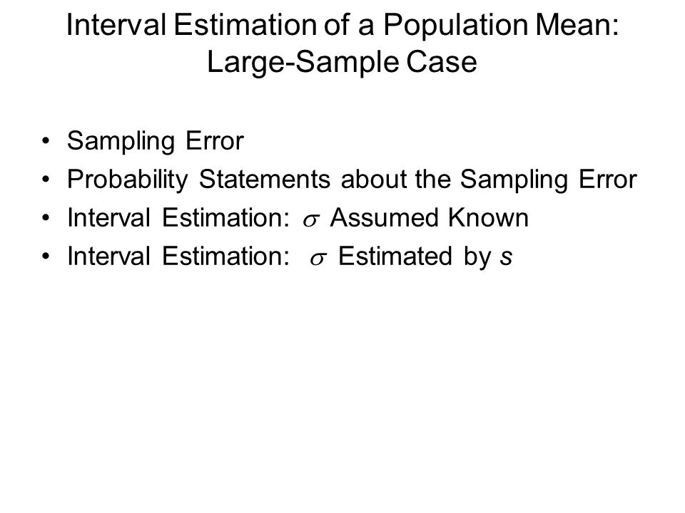 Interval Estimation of a Population Mean: Large-Sample Case Sampling Error Probability Statements about the Sampling Error Interval Estimation:  Assumed  Known Interval Estimation:  Estimated by s