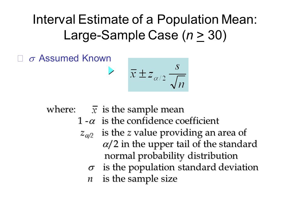  Assumed Known where: is the sample mean 1 -  is the confidence coefficient 1 -  is the confidence coefficient z  /2 is the z value providing an area of z  /2 is the z value providing an area of  /2 in the upper tail of the standard  /2 in the upper tail of the standard normal probability distribution normal probability distribution  is the population standard deviation  is the population standard deviation n is the sample size n is the sample size
