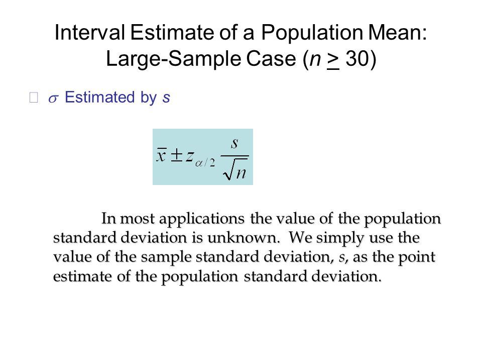 Interval Estimate of a Population Mean: Large-Sample Case (n > 30)  Estimated by s In most applications the value of the population standard deviation is unknown.