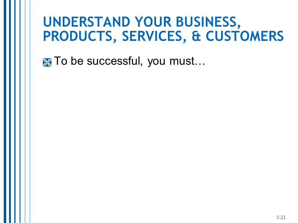 UNDERSTAND YOUR BUSINESS, PRODUCTS, SERVICES, & CUSTOMERS  To be successful, you must… 5-21