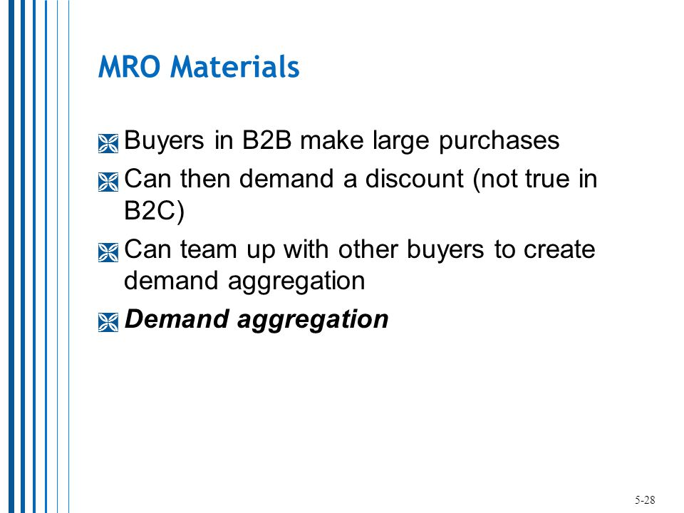 MRO Materials  Buyers in B2B make large purchases  Can then demand a discount (not true in B2C)  Can team up with other buyers to create demand aggregation  Demand aggregation 5-28