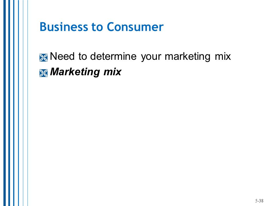 Business to Consumer  Need to determine your marketing mix  Marketing mix 5-38