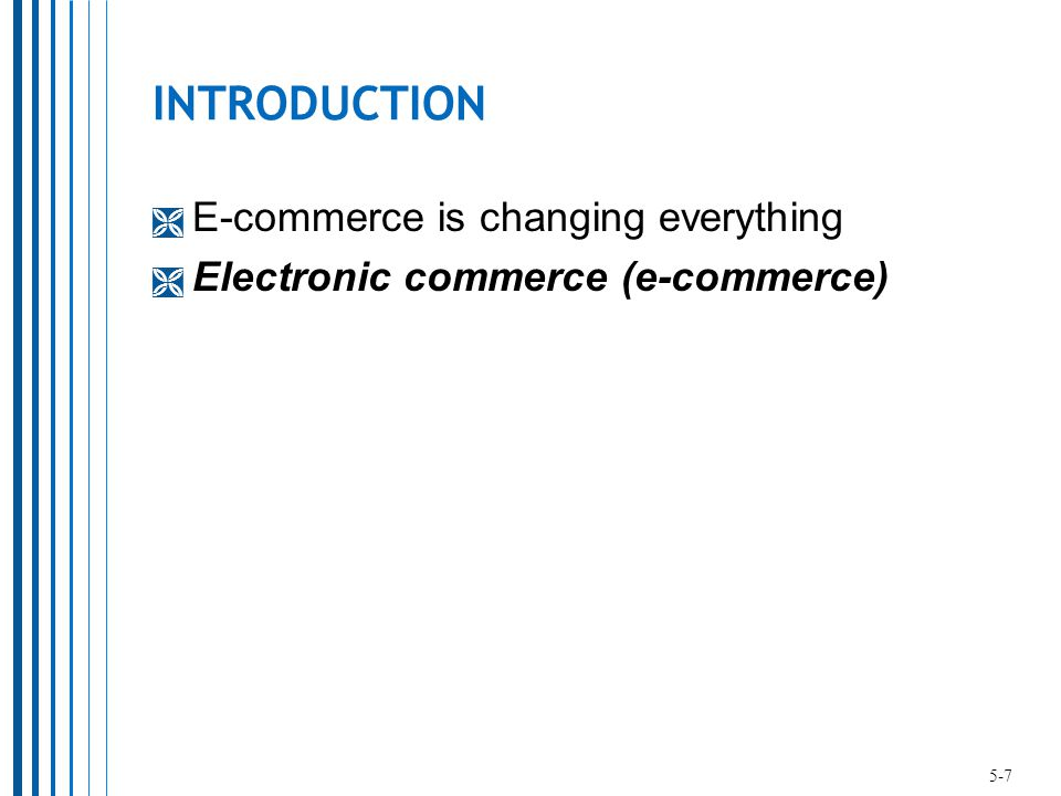 INTRODUCTION  E-commerce is changing everything  Electronic commerce (e-commerce) 5-7