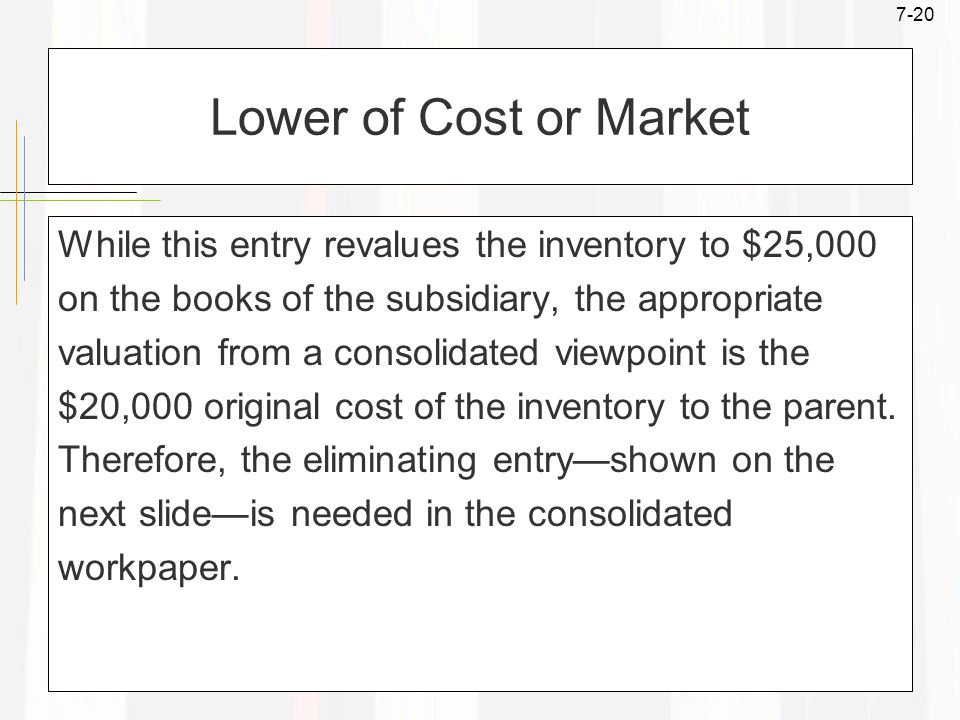 7-20 Lower of Cost or Market While this entry revalues the inventory to $25,000 on the books of the subsidiary, the appropriate valuation from a consolidated viewpoint is the $20,000 original cost of the inventory to the parent.