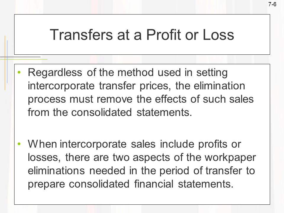 7-6 Transfers at a Profit or Loss Regardless of the method used in setting intercorporate transfer prices, the elimination process must remove the effects of such sales from the consolidated statements.