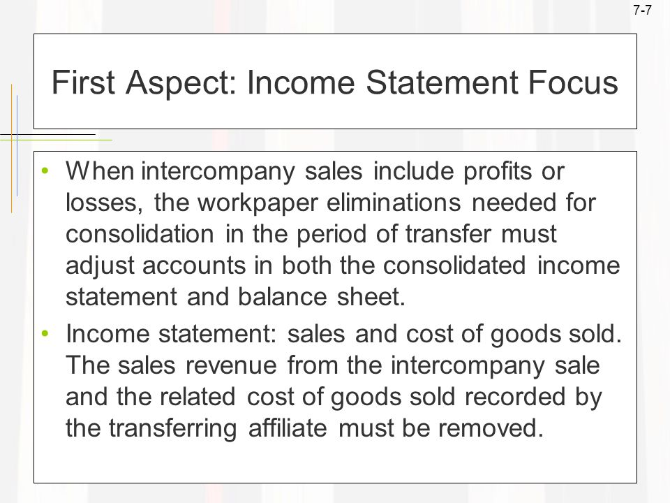 7-7 First Aspect: Income Statement Focus When intercompany sales include profits or losses, the workpaper eliminations needed for consolidation in the period of transfer must adjust accounts in both the consolidated income statement and balance sheet.