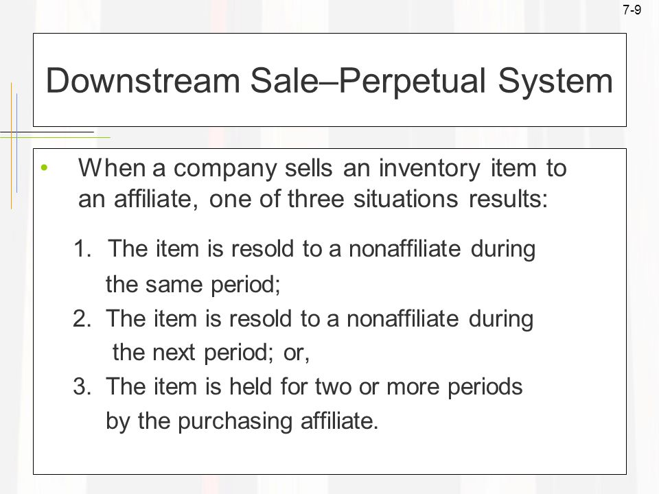 7-9 Downstream Sale–Perpetual System When a company sells an inventory item to an affiliate, one of three situations results: 1.