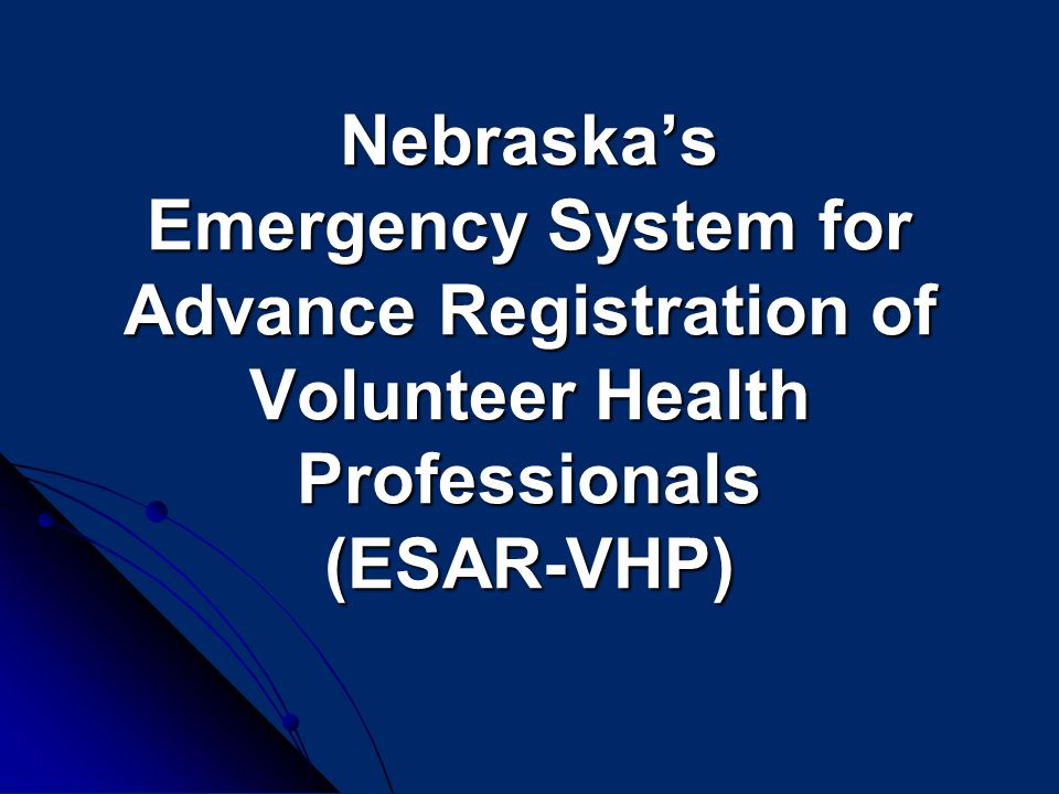 Nebraska's Emergency System for Advance Registration of Volunteer Health Professionals (ESAR-VHP) Nebraska's Emergency System for Advance Registration of Volunteer Health Professionals (ESAR-VHP)
