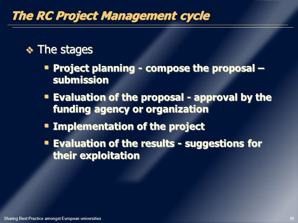 Sharing Best Practice amongst European universities 10 The RC Project Management cycle  The stages  Project planning - compose the proposal – submission  Evaluation of the proposal - approval by the funding agency or organization  Implementation of the project  Evaluation of the results - suggestions for their exploitation