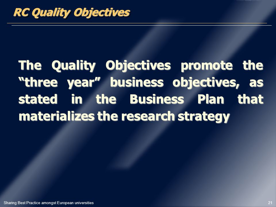 Sharing Best Practice amongst European universities 21 The Quality Objectives promote the three year business objectives, as stated in the Business Plan that materializes the research strategy RC Quality Objectives