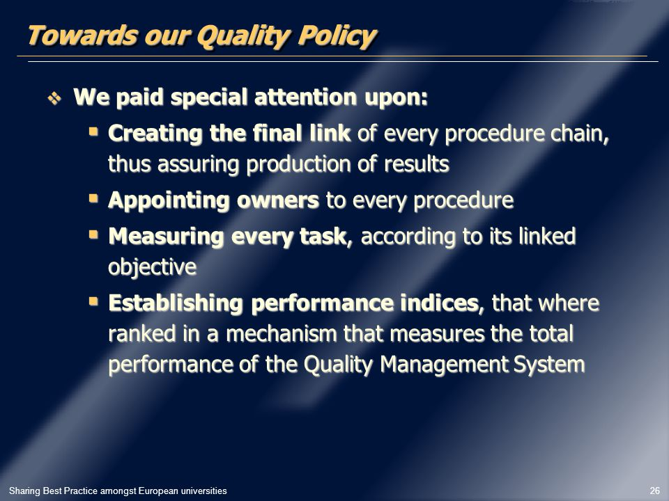 Sharing Best Practice amongst European universities 26 Towards our Quality Policy  We paid special attention upon:  Creating the final link of every procedure chain, thus assuring production of results  Appointing owners to every procedure  Measuring every task, according to its linked objective  Establishing performance indices, that where ranked in a mechanism that measures the total performance of the Quality Management System