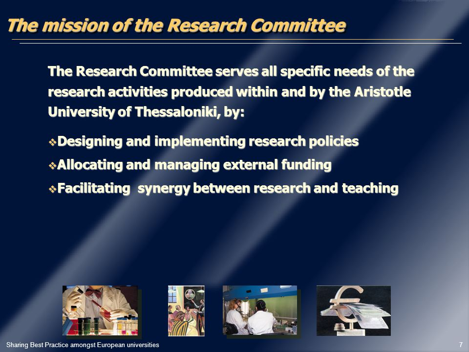 Sharing Best Practice amongst European universities 7 The mission of the Research Committee The Research Committee serves all specific needs of the research activities produced within and by the Aristotle University of Thessaloniki, by:  Designing and implementing research policies  Allocating and managing external funding  Facilitating synergy between research and teaching