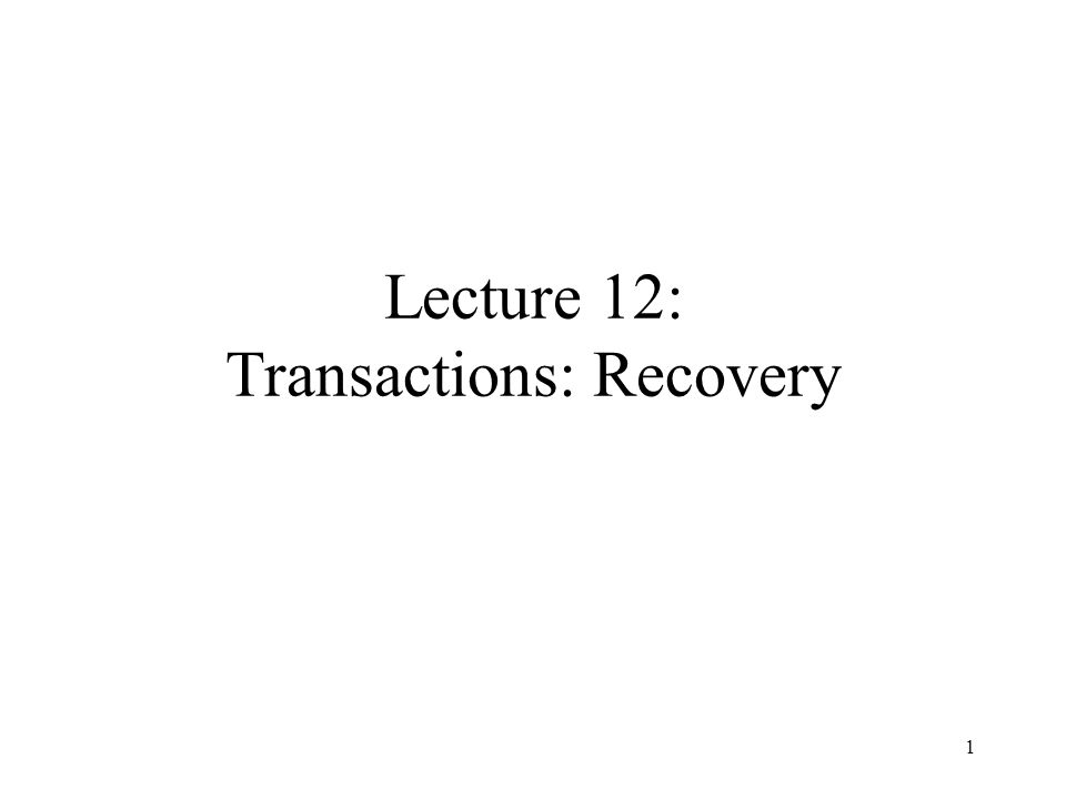 1 Lecture 12: Transactions: Recovery