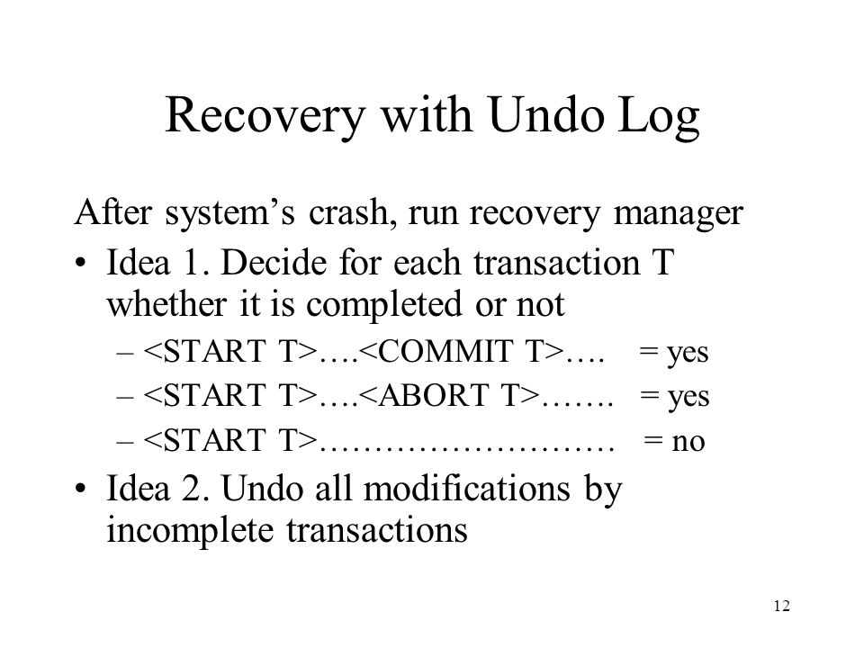 12 Recovery with Undo Log After system's crash, run recovery manager Idea 1.