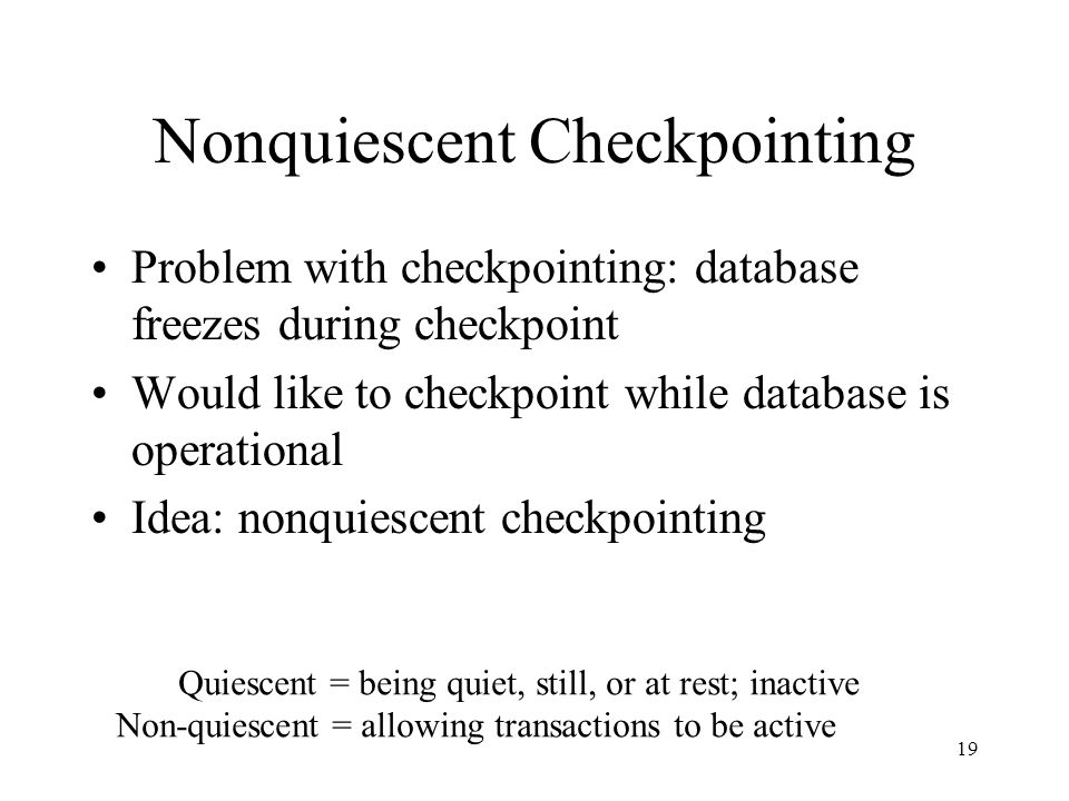 19 Nonquiescent Checkpointing Problem with checkpointing: database freezes during checkpoint Would like to checkpoint while database is operational Idea: nonquiescent checkpointing Quiescent = being quiet, still, or at rest; inactive Non-quiescent = allowing transactions to be active