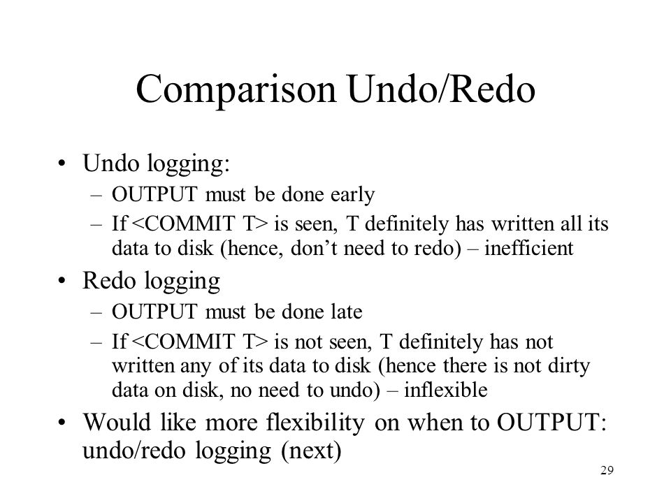29 Comparison Undo/Redo Undo logging: –OUTPUT must be done early –If is seen, T definitely has written all its data to disk (hence, don't need to redo) – inefficient Redo logging –OUTPUT must be done late –If is not seen, T definitely has not written any of its data to disk (hence there is not dirty data on disk, no need to undo) – inflexible Would like more flexibility on when to OUTPUT: undo/redo logging (next)