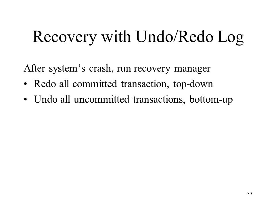 33 Recovery with Undo/Redo Log After system's crash, run recovery manager Redo all committed transaction, top-down Undo all uncommitted transactions, bottom-up