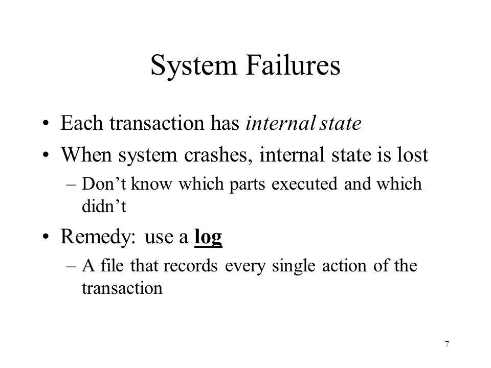 7 System Failures Each transaction has internal state When system crashes, internal state is lost –Don't know which parts executed and which didn't Remedy: use a log –A file that records every single action of the transaction