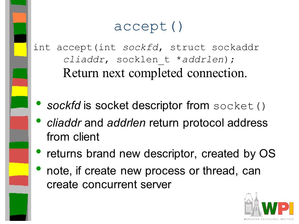 accept() sockfd is socket descriptor from socket() cliaddr and addrlen return protocol address from client returns brand new descriptor, created by OS note, if create new process or thread, can create concurrent server int accept(int sockfd, struct sockaddr cliaddr, socklen_t *addrlen); Return next completed connection.