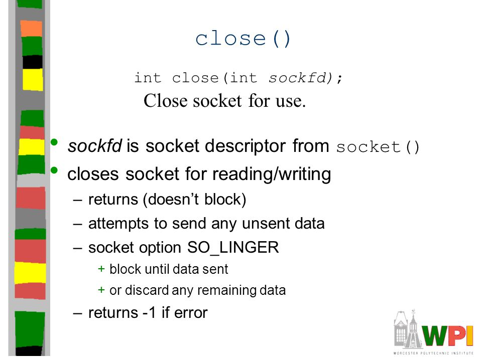 close() sockfd is socket descriptor from socket() closes socket for reading/writing –returns (doesn't block) –attempts to send any unsent data –socket option SO_LINGER +block until data sent +or discard any remaining data –returns -1 if error int close(int sockfd); Close socket for use.