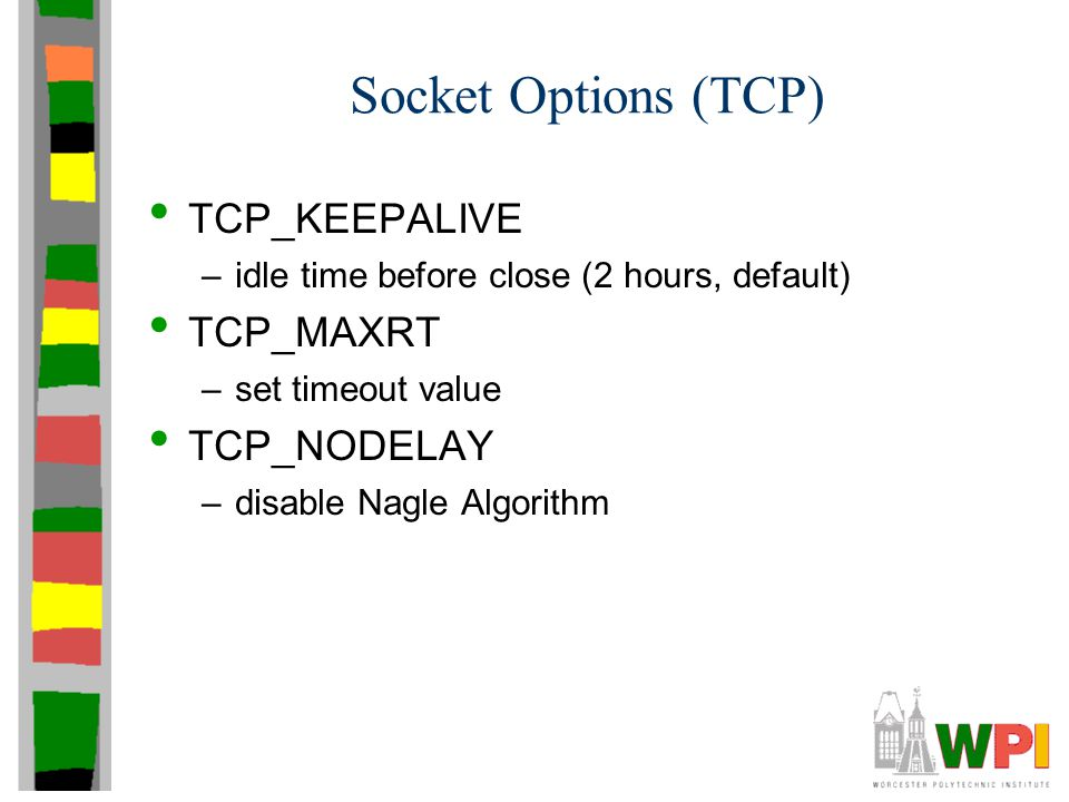 Socket Options (TCP) TCP_KEEPALIVE –idle time before close (2 hours, default) TCP_MAXRT –set timeout value TCP_NODELAY –disable Nagle Algorithm