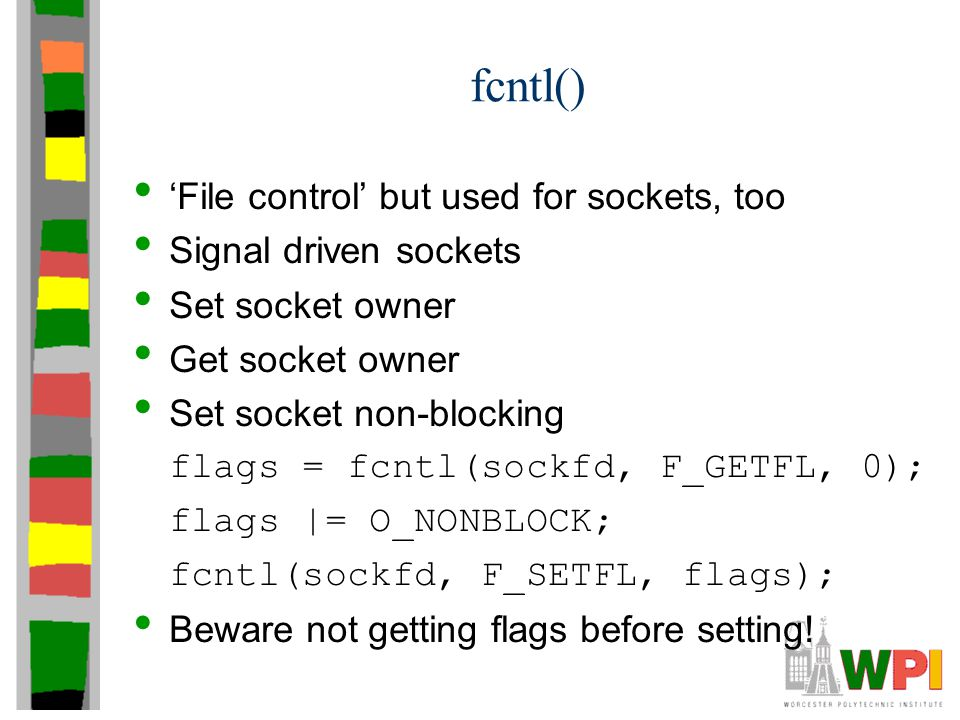 fcntl() 'File control' but used for sockets, too Signal driven sockets Set socket owner Get socket owner Set socket non-blocking flags = fcntl(sockfd, F_GETFL, 0); flags |= O_NONBLOCK; fcntl(sockfd, F_SETFL, flags); Beware not getting flags before setting!