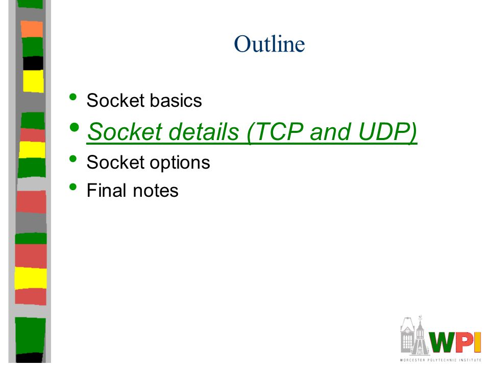 Outline Socket basics Socket details (TCP and UDP) Socket options Final notes