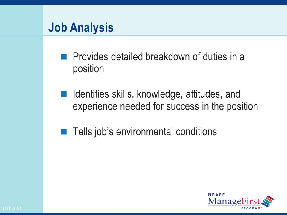 OH 2-20 Job Analysis Provides detailed breakdown of duties in a position Identifies skills, knowledge, attitudes, and experience needed for success in the position Tells job's environmental conditions