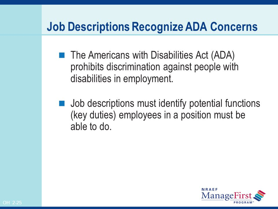 OH 2-25 Job Descriptions Recognize ADA Concerns The Americans with Disabilities Act (ADA) prohibits discrimination against people with disabilities in employment.