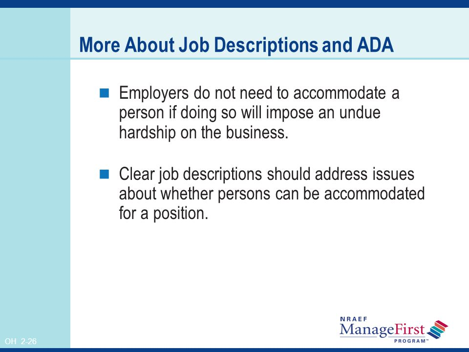 OH 2-26 More About Job Descriptions and ADA Employers do not need to accommodate a person if doing so will impose an undue hardship on the business.