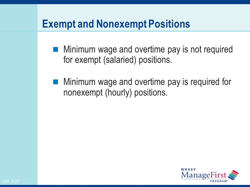 OH 2-27 Exempt and Nonexempt Positions Minimum wage and overtime pay is not required for exempt (salaried) positions.