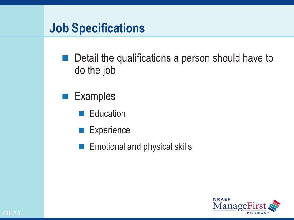 OH 2-3 Job Specifications Detail the qualifications a person should have to do the job Examples Education Experience Emotional and physical skills