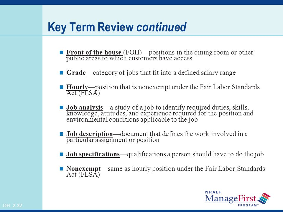 OH 2-32 Key Term Review continued Front of the house (FOH)—positions in the dining room or other public areas to which customers have access Grade—category of jobs that fit into a defined salary range Hourly—position that is nonexempt under the Fair Labor Standards Act (FLSA) Job analysis—a study of a job to identify required duties, skills, knowledge, attitudes, and experience required for the position and environmental conditions applicable to the job Job description—document that defines the work involved in a particular assignment or position Job specifications—qualifications a person should have to do the job Nonexempt—same as hourly position under the Fair Labor Standards Act (FLSA)