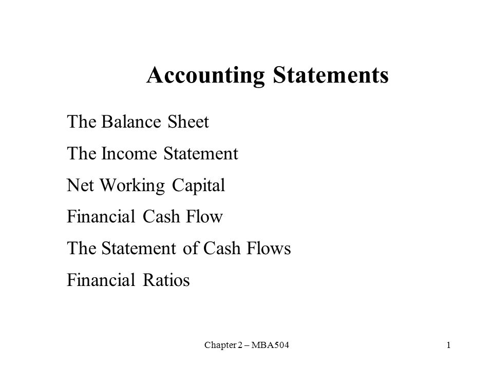 Chapter 2 – MBA5041 Accounting Statements The Balance Sheet The Income Statement Net Working Capital Financial Cash Flow The Statement of Cash Flows Financial Ratios